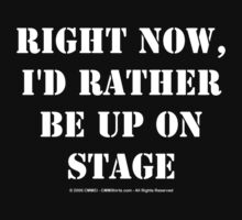 Right Now, I'd Rather Be Up On Stage - White Text by cmmei