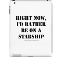Right Now, I'd Rather Be On A Starship - Black Text iPad Case/Skin