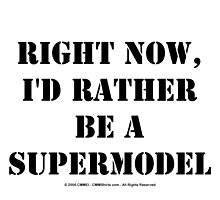 Right Now, I'd Rather Be A Supermodel - Black Text by cmmei