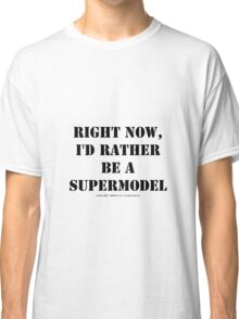 Right Now, I'd Rather Be A Supermodel - Black Text Classic T-Shirt