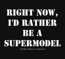 Right Now, I'd Rather Be A Supermodel - White Text by cmmei