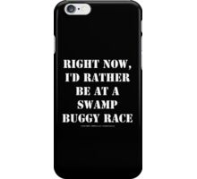 Right Now, I'd Rather Be At A Swamp Buggy Race - White Text iPhone Case/Skin