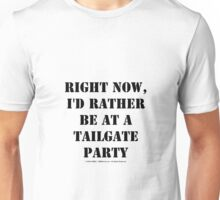 Right Now, I'd Rather Be At A Tailgate Party - Black Text Unisex T-Shirt