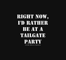 Right Now, I'd Rather Be At A Tailgate Party - White Text Unisex T-Shirt