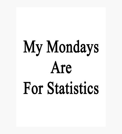 My Mondays Are For Statistics  Photographic Print