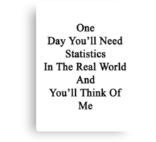 One Day You'll Need Statistics In The Real World And You'll Think Of Me  Canvas Print