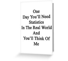 One Day You'll Need Statistics In The Real World And You'll Think Of Me  Greeting Card