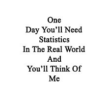 One Day You'll Need Statistics In The Real World And You'll Think Of Me  Photographic Print