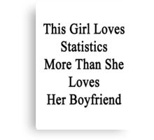 This Girl Loves Statistics More Than She Loves Her Boyfriend  Canvas Print