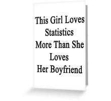 This Girl Loves Statistics More Than She Loves Her Boyfriend  Greeting Card