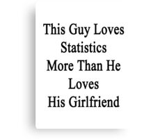 This Guy Loves Statistics More Than He Loves His Girlfriend  Canvas Print