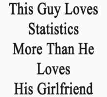 This Guy Loves Statistics More Than He Loves His Girlfriend  by supernova23