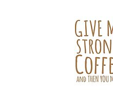 GIVE ME STRONG COFFEE and then you may speak by jazzydevil