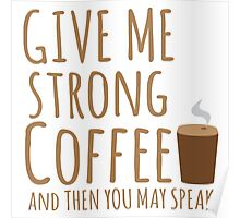GIVE ME STRONG COFFEE and then you may speak Poster