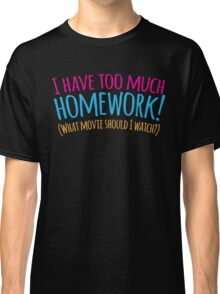 I HAVE TOO MUCH HOMEWORK! (what movie should I watch?) Classic T-Shirt