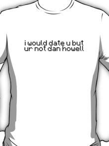 I would date u but ur not dan howell T-Shirt