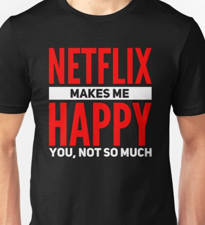Netflix makes me happy. You, not so much Unisex T-Shirt