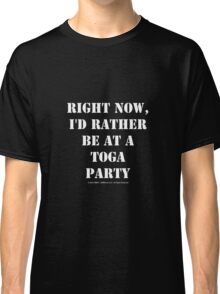 Right Now, I'd Rather Be At A Toga Party - White Text Classic T-Shirt