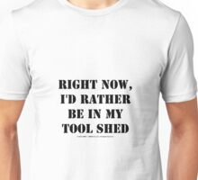Right Now, I'd Rather Be In My Tool Shed - Black Text Unisex T-Shirt
