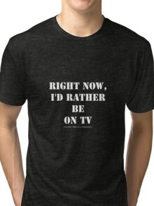 Right Now, I'd Rather Be On TV - White Text Tri-blend T-Shirt