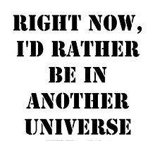 Right Now, I'd Rather Be In Another Universe - Black Text by cmmei