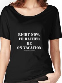 Right Now, I'd Rather Be On Vacation - White Text Women's Relaxed Fit T-Shirt