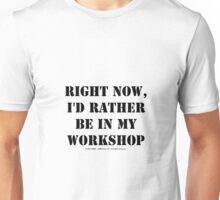 Right Now, I'd Rather Be In My Workshop - Black Text Unisex T-Shirt