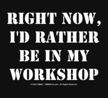 Right Now, I'd Rather Be In My Workshop - White Text by cmmei