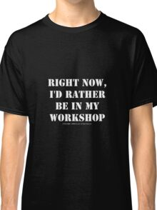 Right Now, I'd Rather Be In My Workshop - White Text Classic T-Shirt