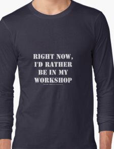 Right Now, I'd Rather Be In My Workshop - White Text Long Sleeve T-Shirt