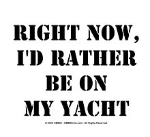 Right Now, I'd Rather Be On My Yacht - Black Text by cmmei