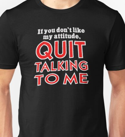 If You Don't Like My Attitude Quit Talking To Me Unisex T-Shirt