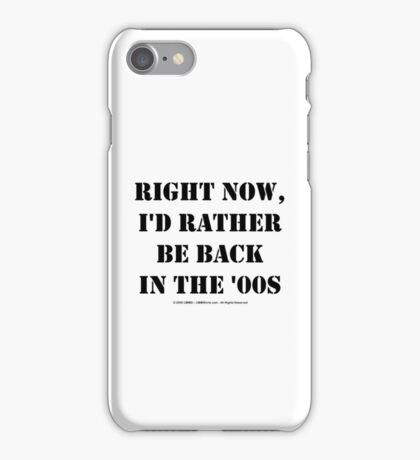 Right Now, I'd Rather Be Back In The '00s - Black Text iPhone Case/Skin