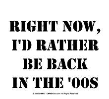 Right Now, I'd Rather Be Back In The '00s - Black Text by cmmei