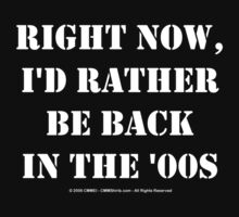 Right Now, I'd Rather Be Back In The '00s - White Text by cmmei