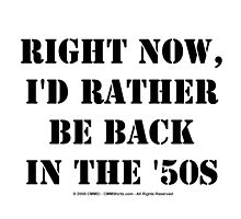 Right Now, I'd Rather Be Back In The '50s - Black Text by cmmei