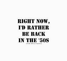 Right Now, I'd Rather Be Back In The '50s - Black Text Unisex T-Shirt