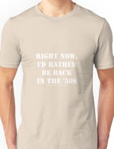 Right Now, I'd Rather Be Back In The '50s - White Text Unisex T-Shirt