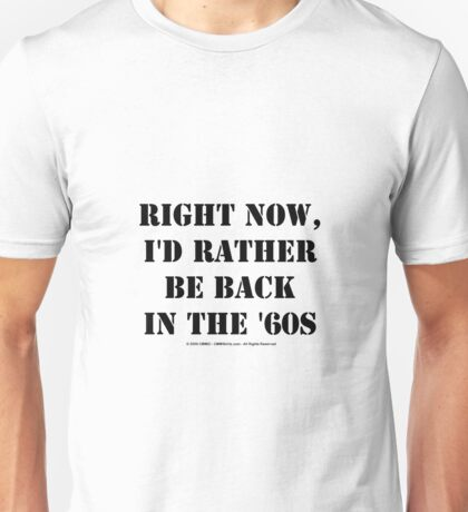 Right Now, I'd Rather Be Back In The '60s - Black Text Unisex T-Shirt
