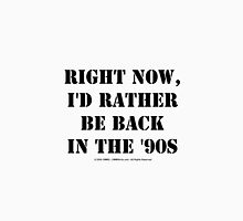 Right Now, I'd Rather Be Back In The '90s - Black Text Unisex T-Shirt