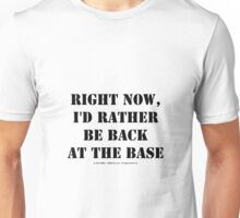 Right Now, I'd Rather Be Back At The Base - Black Text Unisex T-Shirt