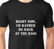 Right Now, I'd Rather Be Back At The Base - White Text Unisex T-Shirt