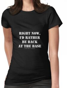 Right Now, I'd Rather Be Back At The Base - White Text Womens Fitted T-Shirt