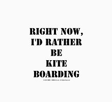 Right Now, I'd Rather Be Kite Boarding - Black Text Unisex T-Shirt