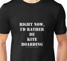 Right Now, I'd Rather Be Kite Boarding - White Text Unisex T-Shirt