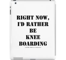 Right Now, I'd Rather Be Knee Boarding - Black Text iPad Case/Skin
