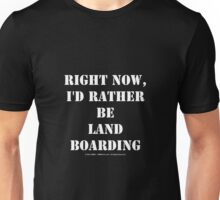 Right Now, I'd Rather Be Land Boarding - White Text Unisex T-Shirt
