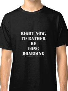 Right Now, I'd Rather Be Long Boarding - White Text Classic T-Shirt