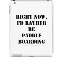 Right Now, I'd Rather Be Paddle Boarding - Black Text iPad Case/Skin