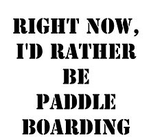 Right Now, I'd Rather Be Paddle Boarding - Black Text by cmmei